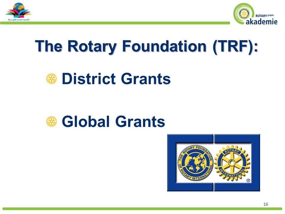 16 The Rotary Foundation (TRF): District Grants Global Grants