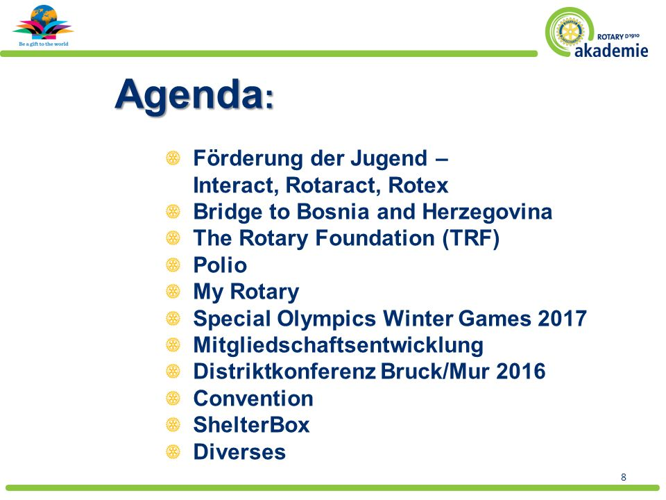 8 Agenda : Förderung der Jugend – Interact, Rotaract, Rotex Bridge to Bosnia and Herzegovina The Rotary Foundation (TRF) Polio My Rotary Special Olympics Winter Games 2017 Mitgliedschaftsentwicklung Distriktkonferenz Bruck/Mur 2016 Convention ShelterBox Diverses