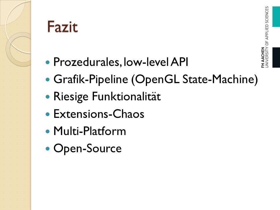 Fazit Prozedurales, low-level API Grafik-Pipeline (OpenGL State-Machine) Riesige Funktionalität Extensions-Chaos Multi-Platform Open-Source