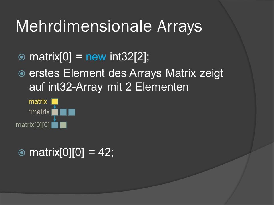 Mehrdimensionale Arrays  matrix[0] = new int32[2];  erstes Element des Arrays Matrix zeigt auf int32-Array mit 2 Elementen  matrix[0][0] = 42; matrix *matrix matrix[0][0]