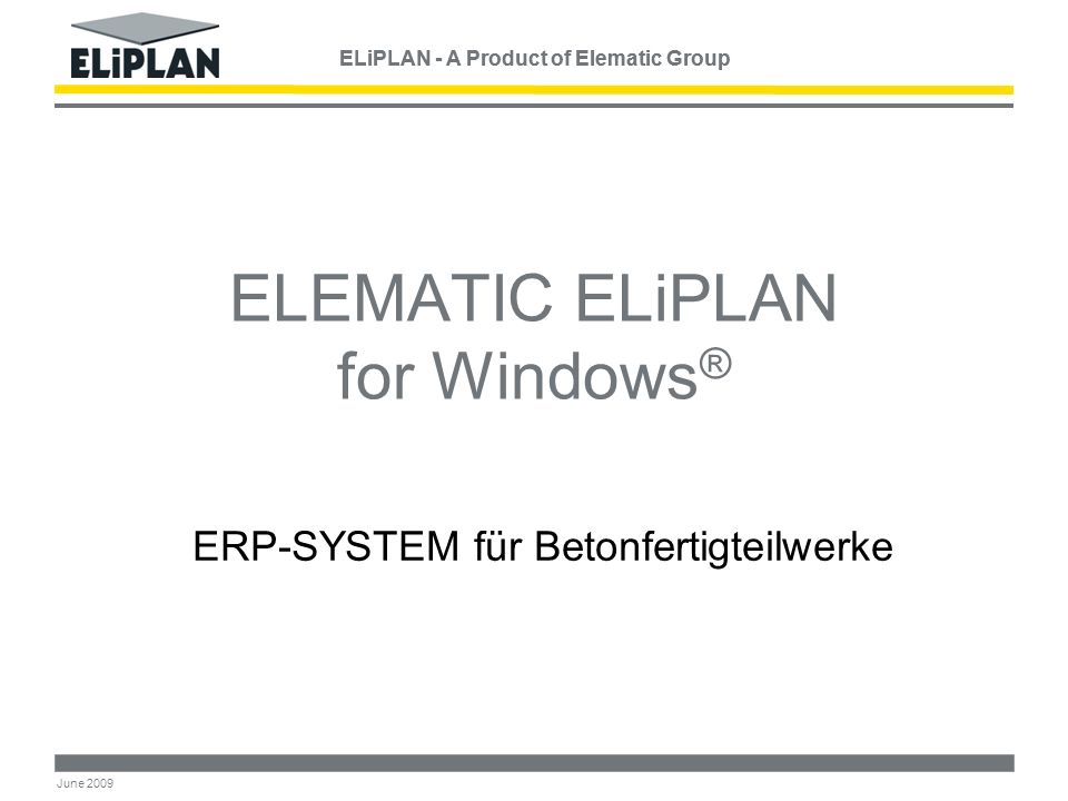 ELiPLAN - A Product of Elematic Group June 2009 ELEMATIC ELiPLAN for Windows ® ERP-SYSTEM für Betonfertigteilwerke ELiPLAN - A Product of Elematic Group