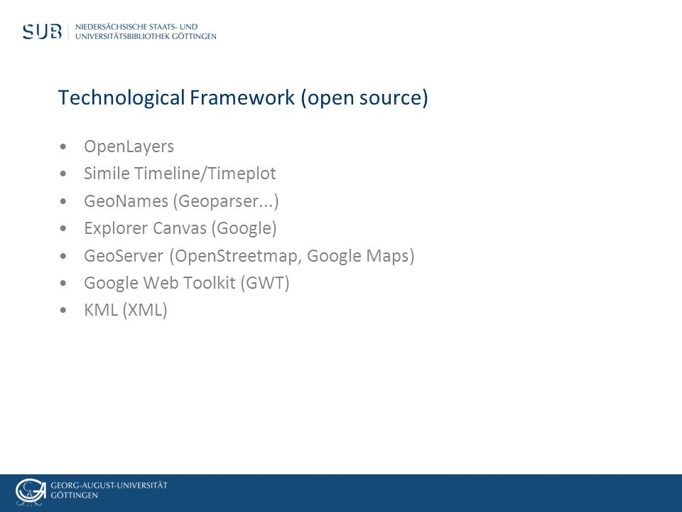 Technological Framework (open source) OpenLayers Simile Timeline/Timeplot GeoNames (Geoparser...) Explorer Canvas (Google) GeoServer (OpenStreetmap, Google Maps) Google Web Toolkit (GWT) KML (XML)