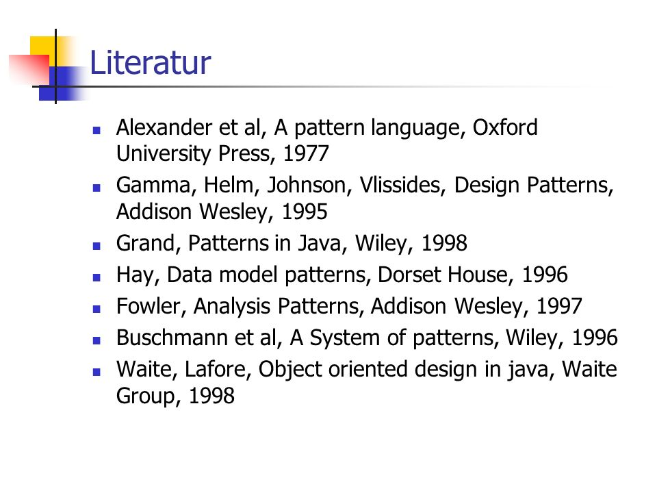 Literatur Alexander et al, A pattern language, Oxford University Press, 1977 Gamma, Helm, Johnson, Vlissides, Design Patterns, Addison Wesley, 1995 Grand, Patterns in Java, Wiley, 1998 Hay, Data model patterns, Dorset House, 1996 Fowler, Analysis Patterns, Addison Wesley, 1997 Buschmann et al, A System of patterns, Wiley, 1996 Waite, Lafore, Object oriented design in java, Waite Group, 1998