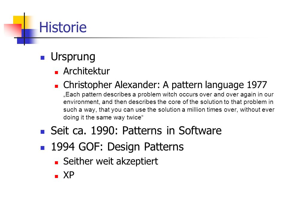 "Historie Ursprung Architektur Christopher Alexander: A pattern language 1977 ""Each pattern describes a problem witch occurs over and over again in our environment, and then describes the core of the solution to that problem in such a way, that you can use the solution a million times over, without ever doing it the same way twice Seit ca."