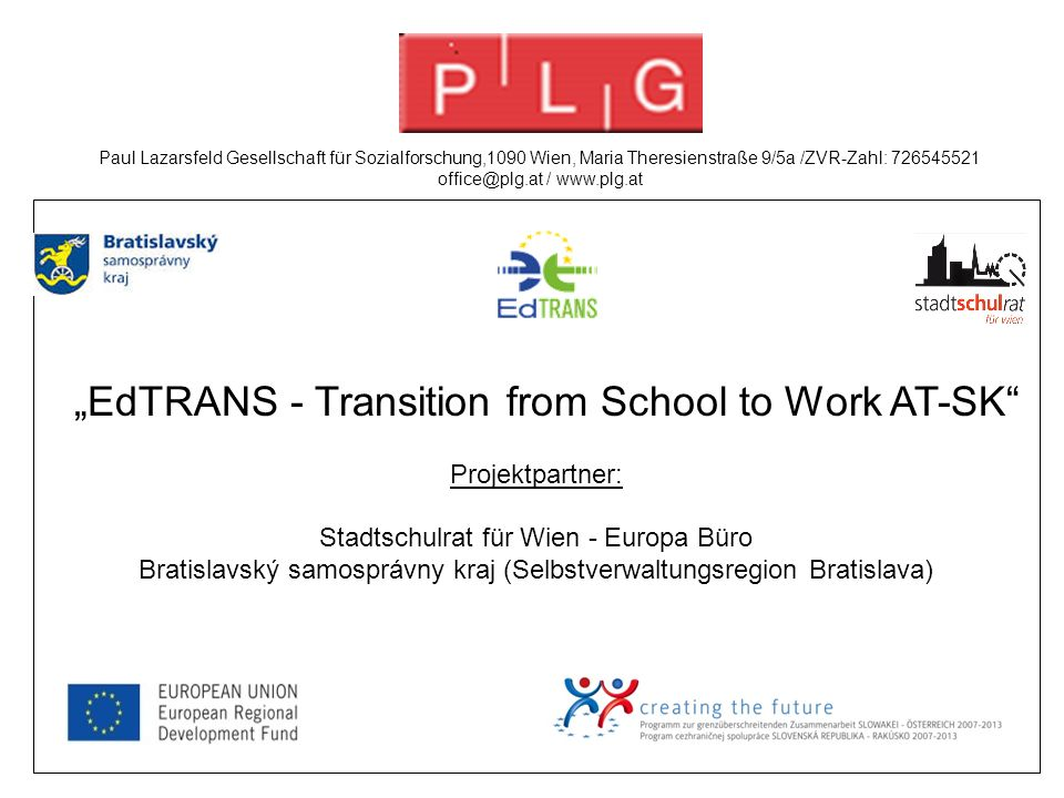 """EdTRANS - Transition from School to Work AT-SK Projektpartner: Stadtschulrat für Wien - Europa Büro Bratislavský samosprávny kraj (Selbstverwaltungsregion Bratislava) Paul Lazarsfeld Gesellschaft für Sozialforschung,1090 Wien, Maria Theresienstraße 9/5a /ZVR-Zahl: 726545521 office@plg.at / www.plg.at"