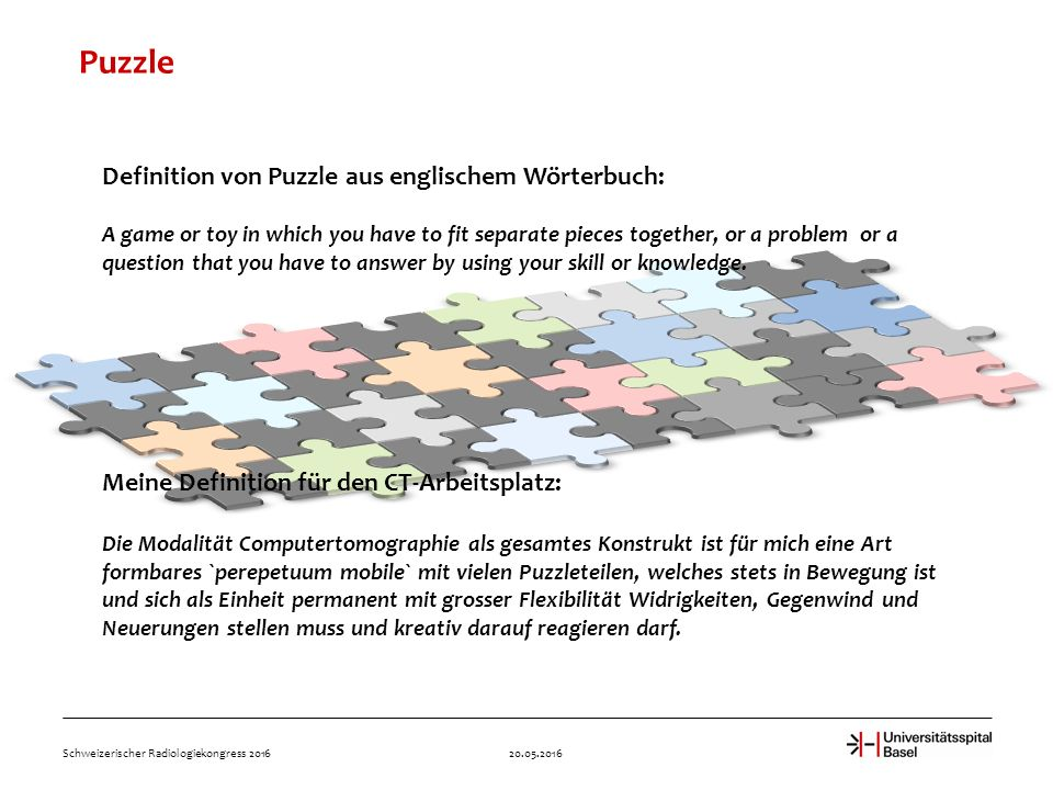 Puzzle 20.05.2016Schweizerischer Radiologiekongress 2016 Definition von Puzzle aus englischem Wörterbuch: A game or toy in which you have to fit separate pieces together, or a problem or a question that you have to answer by using your skill or knowledge.