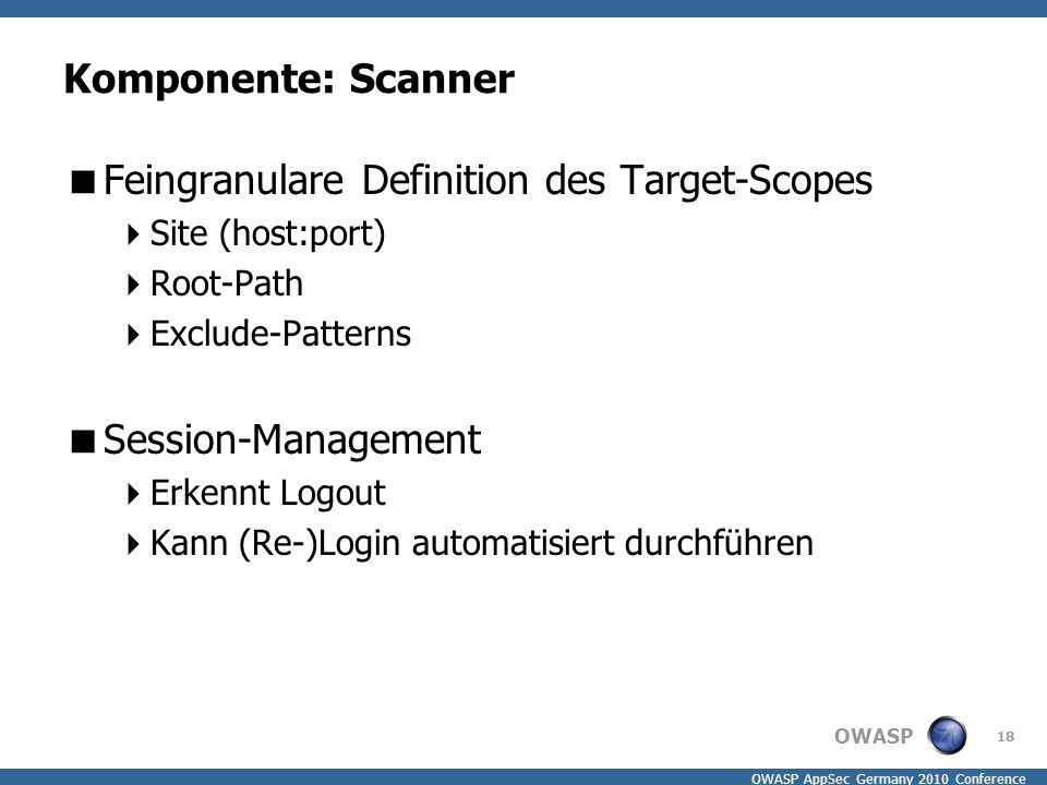 OWASP OWASP AppSec Germany 2010 Conference Komponente: Scanner  Feingranulare Definition des Target-Scopes  Site (host:port)  Root-Path  Exclude-Patterns  Session-Management  Erkennt Logout  Kann (Re-)Login automatisiert durchführen 18