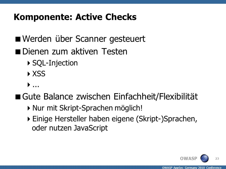 OWASP OWASP AppSec Germany 2010 Conference Komponente: Active Checks  Werden über Scanner gesteuert  Dienen zum aktiven Testen  SQL-Injection  XSS ...