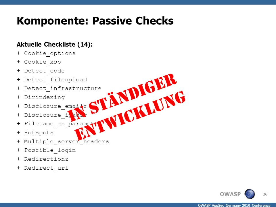 OWASP OWASP AppSec Germany 2010 Conference Komponente: Passive Checks Aktuelle Checkliste (14): + Cookie_options + Cookie_xss + Detect_code + Detect_fileupload + Detect_infrastructure + Dirindexing + Disclosure_emails + Disclosure_ipaddr + Filename_as_parameter + Hotspots + Multiple_server_headers + Possible_login + Redirectionz + Redirect_url 26 In ständiger Entwicklung