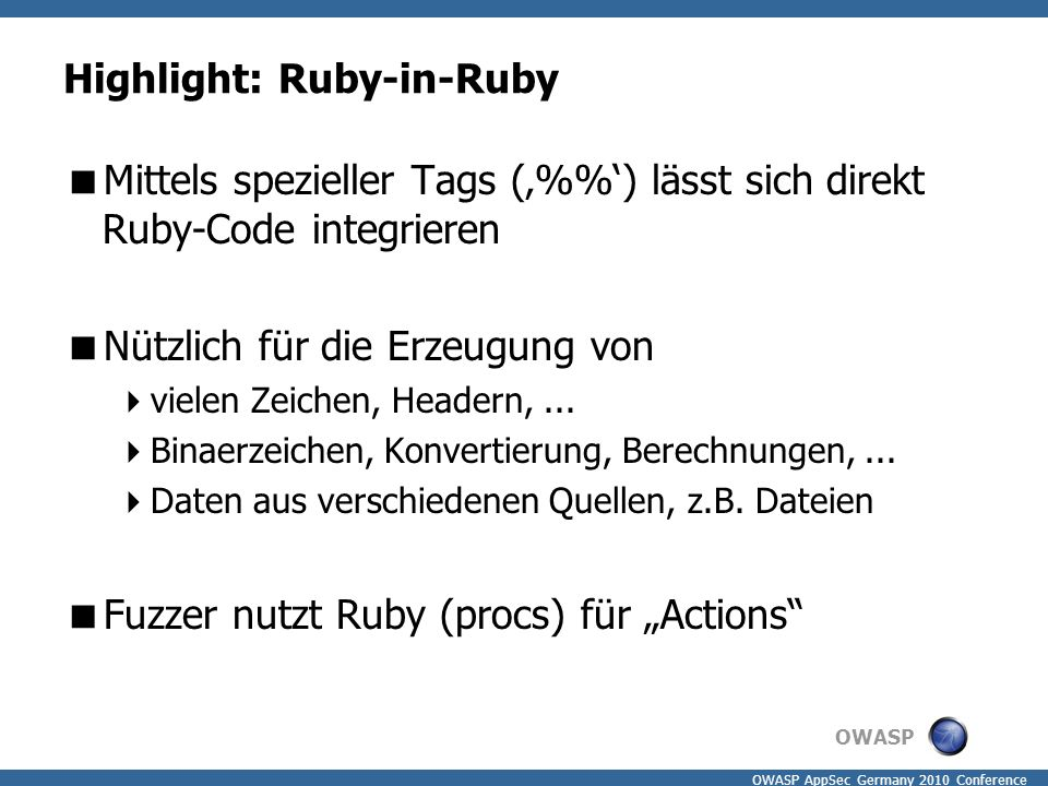 OWASP OWASP AppSec Germany 2010 Conference Highlight: Ruby-in-Ruby  Mittels spezieller Tags ('%') lässt sich direkt Ruby-Code integrieren  Nützlich für die Erzeugung von  vielen Zeichen, Headern,...