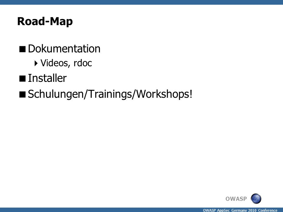 OWASP OWASP AppSec Germany 2010 Conference Road-Map  Dokumentation  Videos, rdoc  Installer  Schulungen/Trainings/Workshops!