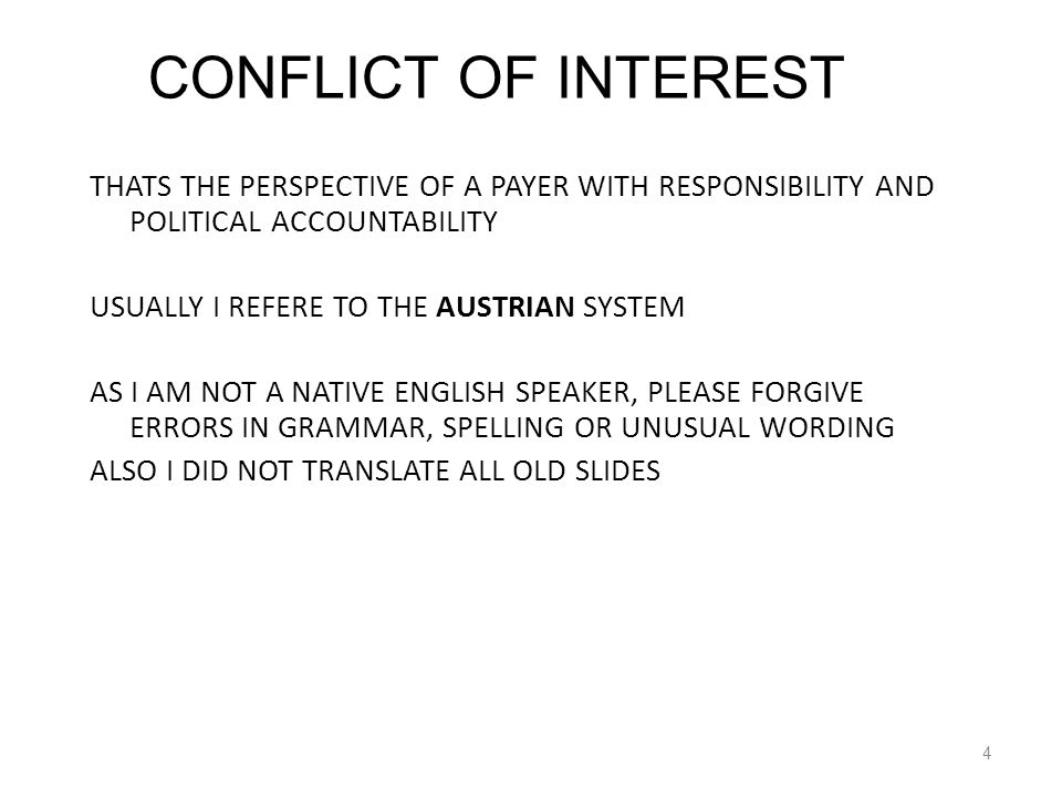 THATS THE PERSPECTIVE OF A PAYER WITH RESPONSIBILITY AND POLITICAL ACCOUNTABILITY USUALLY I REFERE TO THE AUSTRIAN SYSTEM AS I AM NOT A NATIVE ENGLISH SPEAKER, PLEASE FORGIVE ERRORS IN GRAMMAR, SPELLING OR UNUSUAL WORDING ALSO I DID NOT TRANSLATE ALL OLD SLIDES 4 CONFLICT OF INTEREST