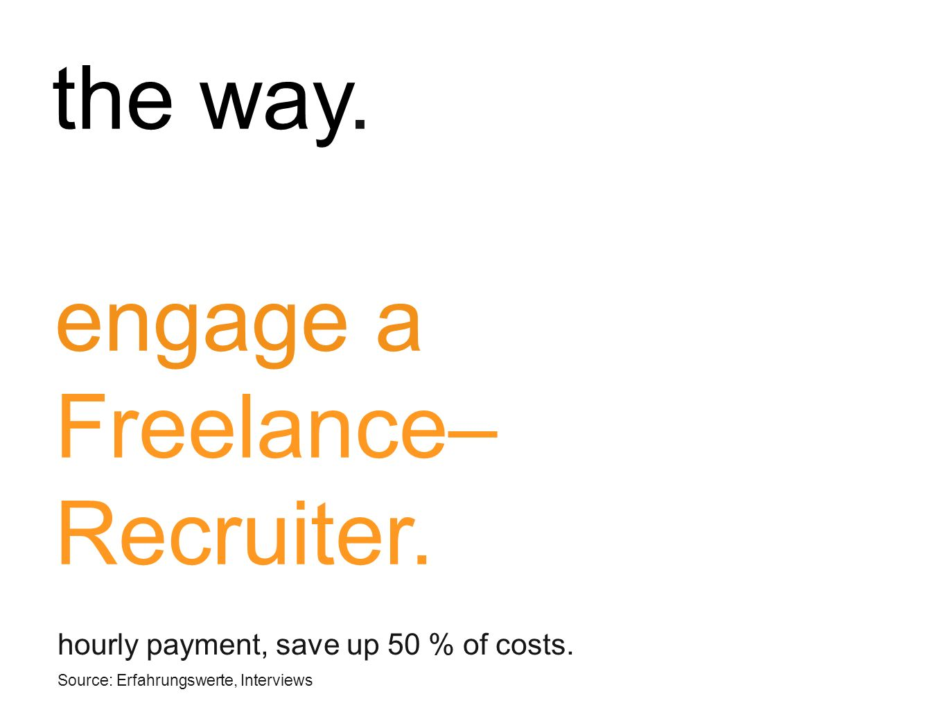 engage a Freelance– Recruiter.. hourly payment, save up 50 % of costs.