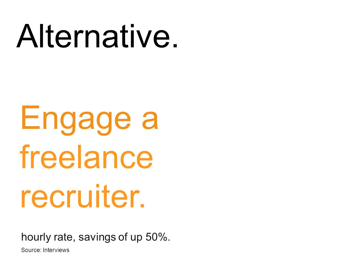 Engage a freelance recruiter.. hourly rate, savings of up 50%. Source: Interviews Alternative.