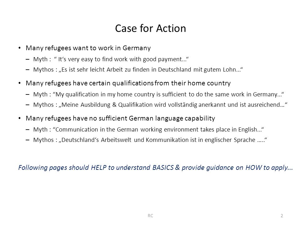 "Case for Action Many refugees want to work in Germany – Myth : It's very easy to find work with good payment... – Mythos : ""Es ist sehr leicht Arbeit zu finden in Deutschland mit gutem Lohn... Many refugees have certain qualifications from their home country – Myth : My qualification in my home country is sufficient to do the same work in Germany... – Mythos : ""Meine Ausbildung & Qualifikation wird vollständig anerkannt und ist ausreichend… Many refugees have no sufficient German language capability – Myth : Communication in the German working environment takes place in English... – Mythos : ""Deutschland's Arbeitswelt und Kommunikation ist in englischer Sprache ….. Following pages should HELP to understand BASICS & provide guidance on HOW to apply..."