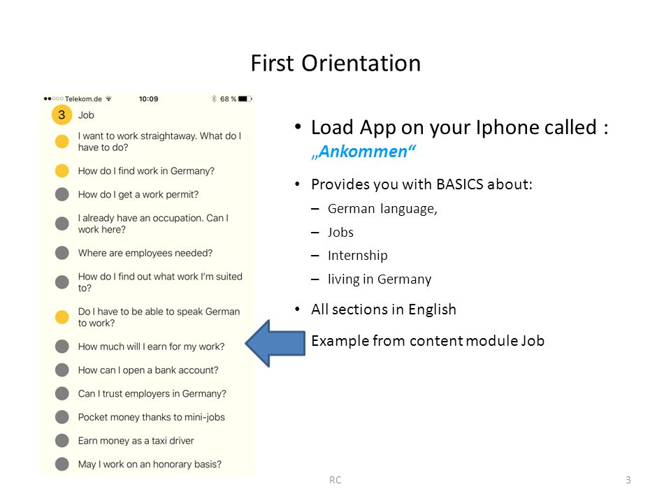 "First Orientation Load App on your Iphone called : ""Ankommen Provides you with BASICS about: – German language, – Jobs – Internship – living in Germany All sections in English Example from content module Job RC3"