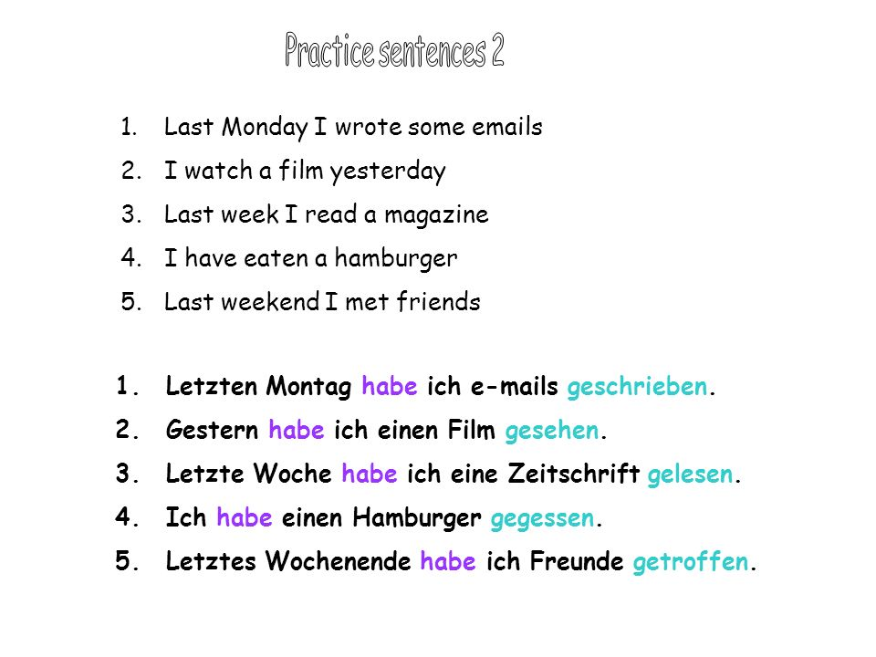 1.Last Monday I wrote some emails 2.I watch a film yesterday 3.Last week I read a magazine 4.I have eaten a hamburger 5.Last weekend I met friends 1.Letzten Montag habe ich e-mails geschrieben.