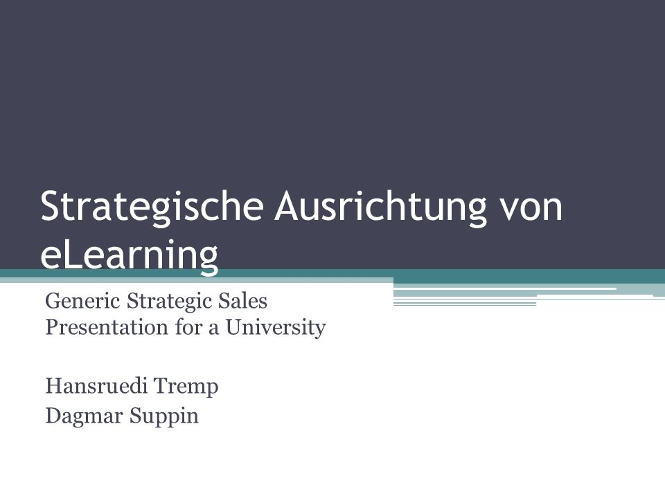 Strategische Ausrichtung von eLearning Generic Strategic Sales Presentation for a University Hansruedi Tremp Dagmar Suppin