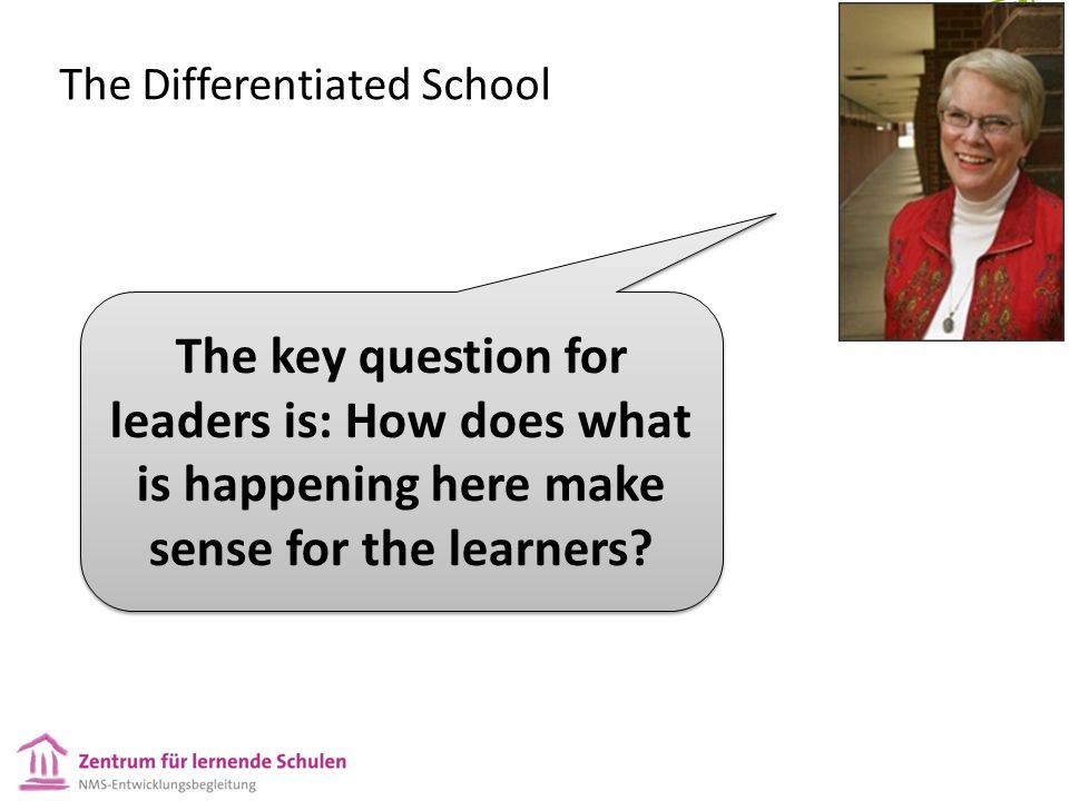 The Differentiated School The key question for leaders is: How does what is happening here make sense for the learners