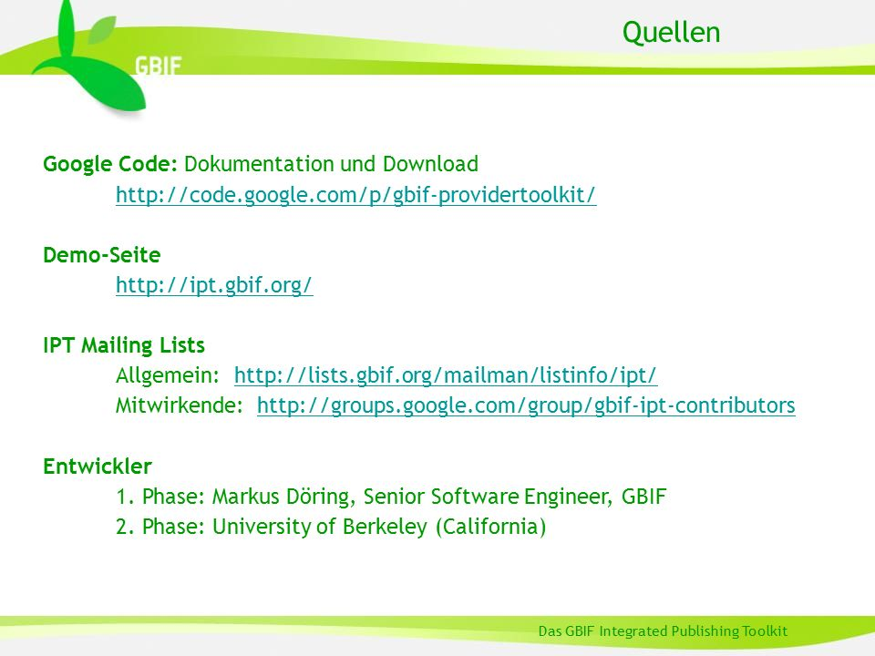 Quellen Das GBIF Integrated Publishing Toolkit Google Code: Dokumentation und Download http://code.google.com/p/gbif-providertoolkit/ Demo-Seite http://ipt.gbif.org/ IPT Mailing Lists Allgemein: http://lists.gbif.org/mailman/listinfo/ipt/http://lists.gbif.org/mailman/listinfo/ipt/ Mitwirkende: http://groups.google.com/group/gbif-ipt-contributorshttp://groups.google.com/group/gbif-ipt-contributors Entwickler 1.