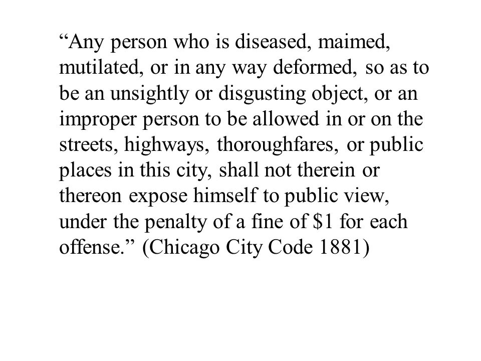 Any person who is diseased, maimed, mutilated, or in any way deformed, so as to be an unsightly or disgusting object, or an improper person to be allowed in or on the streets, highways, thoroughfares, or public places in this city, shall not therein or thereon expose himself to public view, under the penalty of a fine of $1 for each offense. (Chicago City Code 1881)