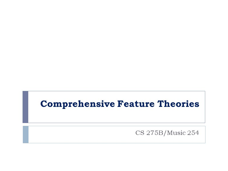 Comprehensive Feature Theories CS 275B/Music 254