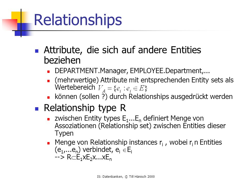IS: Datenbanken, © Till Hänisch 2000 Relationships Attribute, die sich auf andere Entities beziehen DEPARTMENT.Manager, EMPLOYEE.Department,...