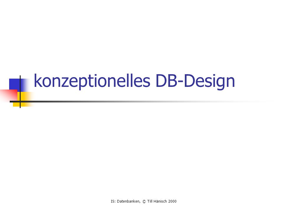 IS: Datenbanken, © Till Hänisch 2000 konzeptionelles DB-Design