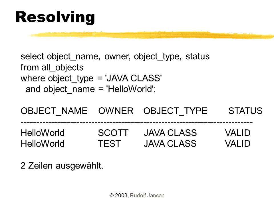 © 2003, Rudolf Jansen Resolving select object_name, owner, object_type, status from all_objects where object_type = JAVA CLASS and object_name = HelloWorld ; OBJECT_NAME OWNER OBJECT_TYPE STATUS ---------------------------------------------------------------------------- HelloWorld SCOTT JAVA CLASS VALID HelloWorld TEST JAVA CLASS VALID 2 Zeilen ausgewählt.