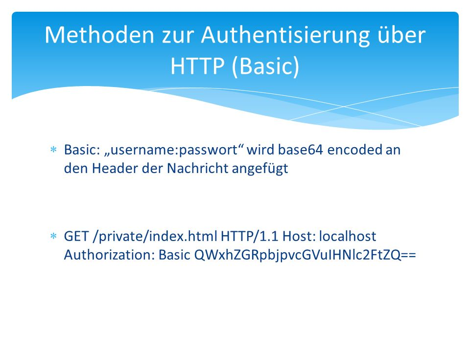 "Methoden zur Authentisierung über HTTP (Basic)  Basic: ""username:passwort wird base64 encoded an den Header der Nachricht angefügt  GET /private/index.html HTTP/1.1 Host: localhost Authorization: Basic QWxhZGRpbjpvcGVuIHNlc2FtZQ=="
