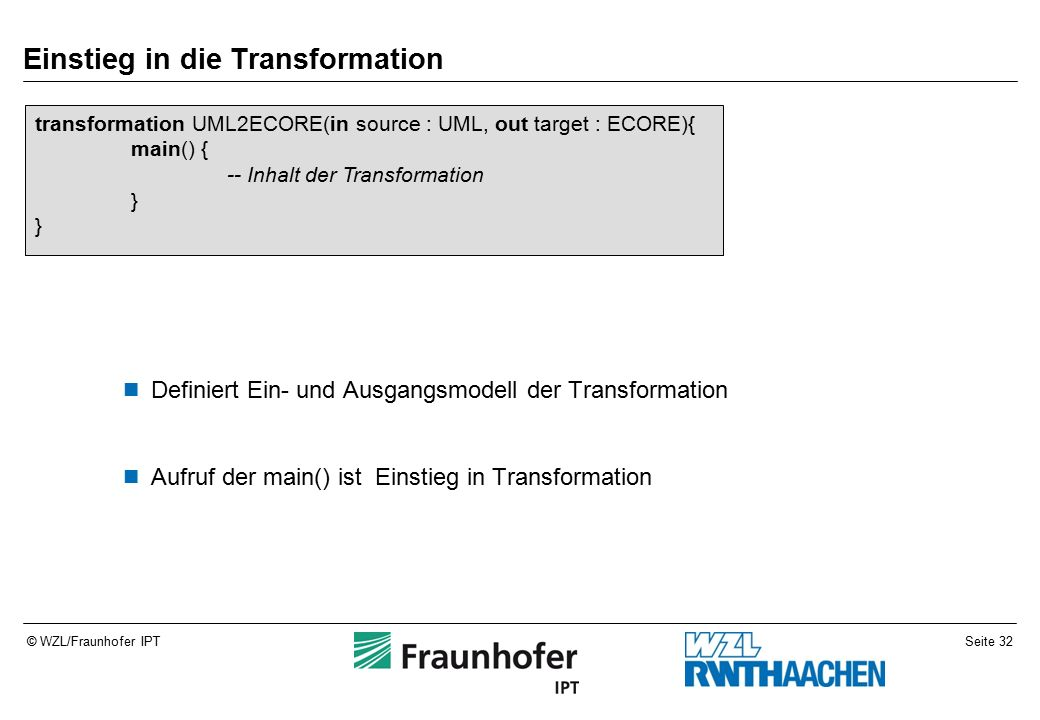 Seite 32© WZL/Fraunhofer IPT Einstieg in die Transformation Definiert Ein- und Ausgangsmodell der Transformation Aufruf der main() ist Einstieg in Transformation transformation UML2ECORE(in source : UML, out target : ECORE){ main() { -- Inhalt der Transformation }