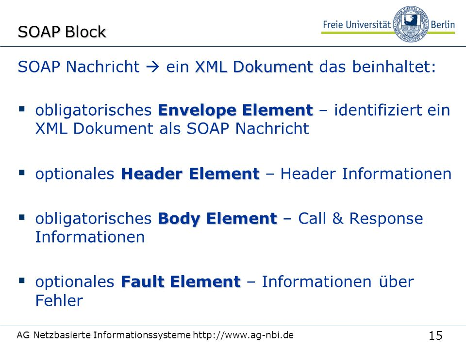 15 AG Netzbasierte Informationssysteme http://www.ag-nbi.de SOAP Block XML Dokument SOAP Nachricht  ein XML Dokument das beinhaltet: Envelope Element  obligatorisches Envelope Element – identifiziert ein XML Dokument als SOAP Nachricht Header Element  optionales Header Element – Header Informationen Body Element  obligatorisches Body Element – Call & Response Informationen Fault Element  optionales Fault Element – Informationen über Fehler