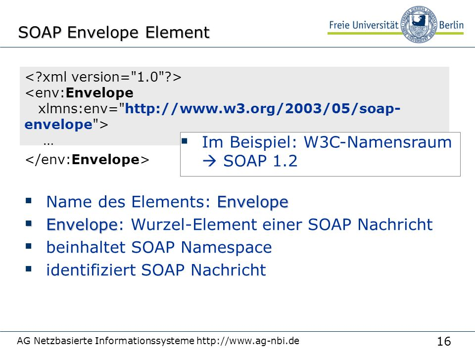 16 AG Netzbasierte Informationssysteme http://www.ag-nbi.de SOAP Envelope Element Envelope  Name des Elements: Envelope  Envelope  Envelope: Wurzel-Element einer SOAP Nachricht  beinhaltet SOAP Namespace  identifiziert SOAP Nachricht <env:Envelope xlmns:env= http://www.w3.org/2003/05/soap- envelope > …  Im Beispiel: W3C-Namensraum  SOAP 1.2