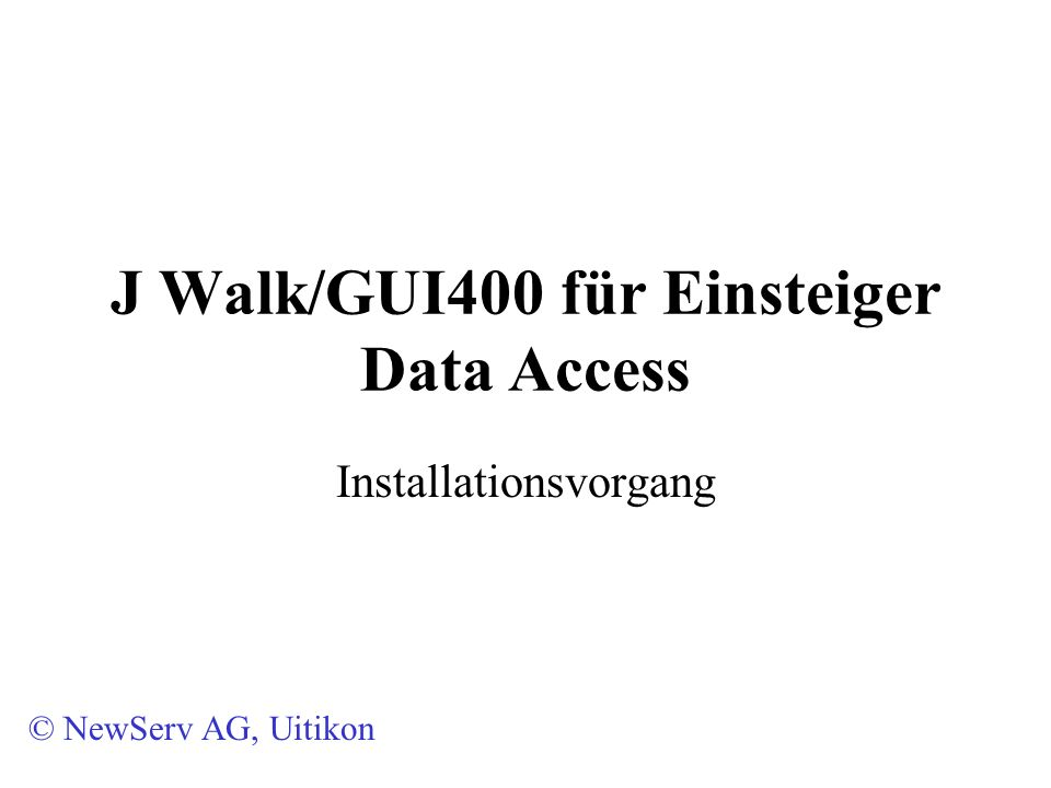 J Walk/GUI400 für Einsteiger Data Access Installationsvorgang © NewServ AG, Uitikon