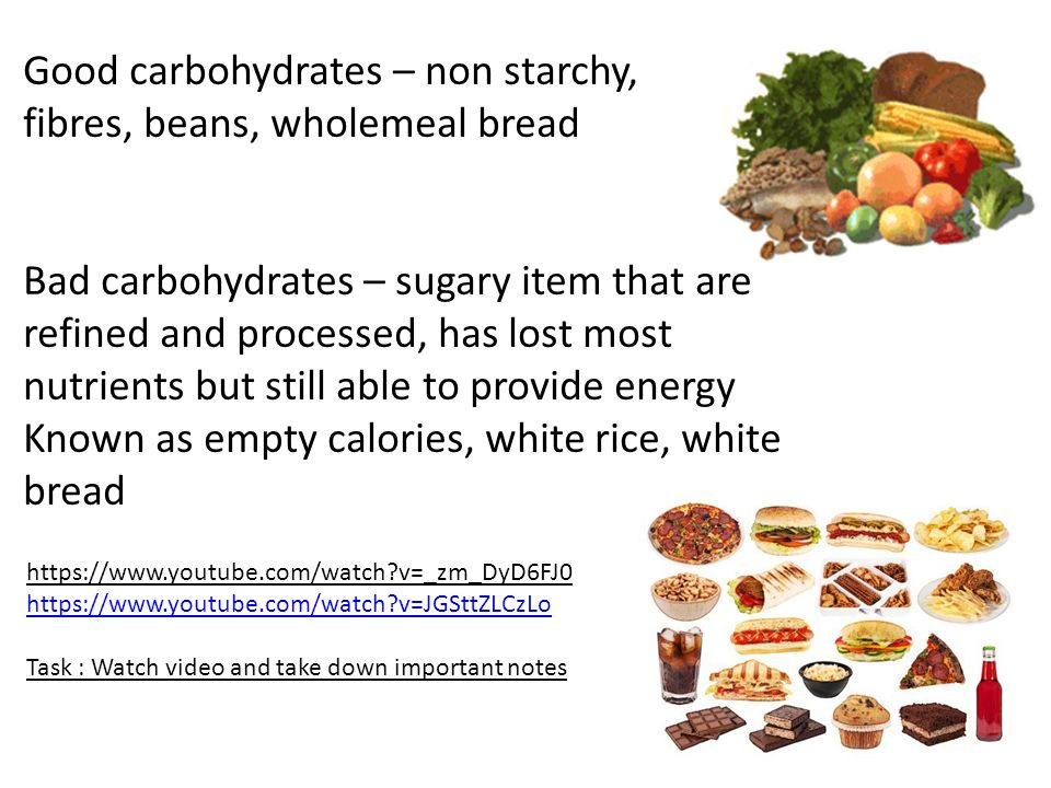Good carbohydrates – non starchy, fibres, beans, wholemeal bread Bad carbohydrates – sugary item that are refined and processed, has lost most nutrients but still able to provide energy Known as empty calories, white rice, white bread https://www.youtube.com/watch v=_zm_DyD6FJ0 https://www.youtube.com/watch v=JGSttZLCzLo Task : Watch video and take down important notes