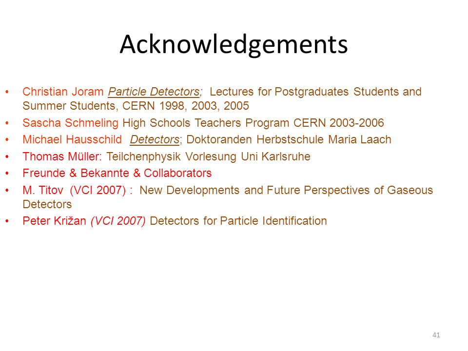 Acknowledgements Christian Joram Particle Detectors; Lectures for Postgraduates Students and Summer Students, CERN 1998, 2003, 2005 Sascha Schmeling High Schools Teachers Program CERN 2003-2006 Michael Hausschild Detectors; Doktoranden Herbstschule Maria Laach Thomas Müller: Teilchenphysik Vorlesung Uni Karlsruhe Freunde & Bekannte & Collaborators M.