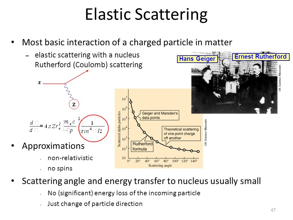 Elastic Scattering Most basic interaction of a charged particle in matter – elastic scattering with a nucleus = Rutherford (Coulomb) scattering Approximations non-relativistic no spins Scattering angle and energy transfer to nucleus usually small No (significant) energy loss of the incoming particle Just change of particle direction z Ernest Rutherford Hans Geiger UK Science Museum 47