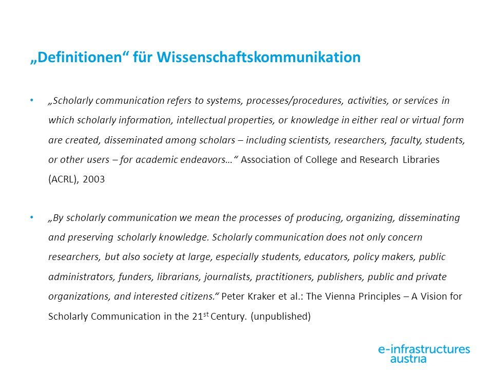 """Definitionen für Wissenschaftskommunikation ""Scholarly communication refers to systems, processes/procedures, activities, or services in which scholarly information, intellectual properties, or knowledge in either real or virtual form are created, disseminated among scholars – including scientists, researchers, faculty, students, or other users – for academic endeavors… Association of College and Research Libraries (ACRL), 2003 ""By scholarly communication we mean the processes of producing, organizing, disseminating and preserving scholarly knowledge."