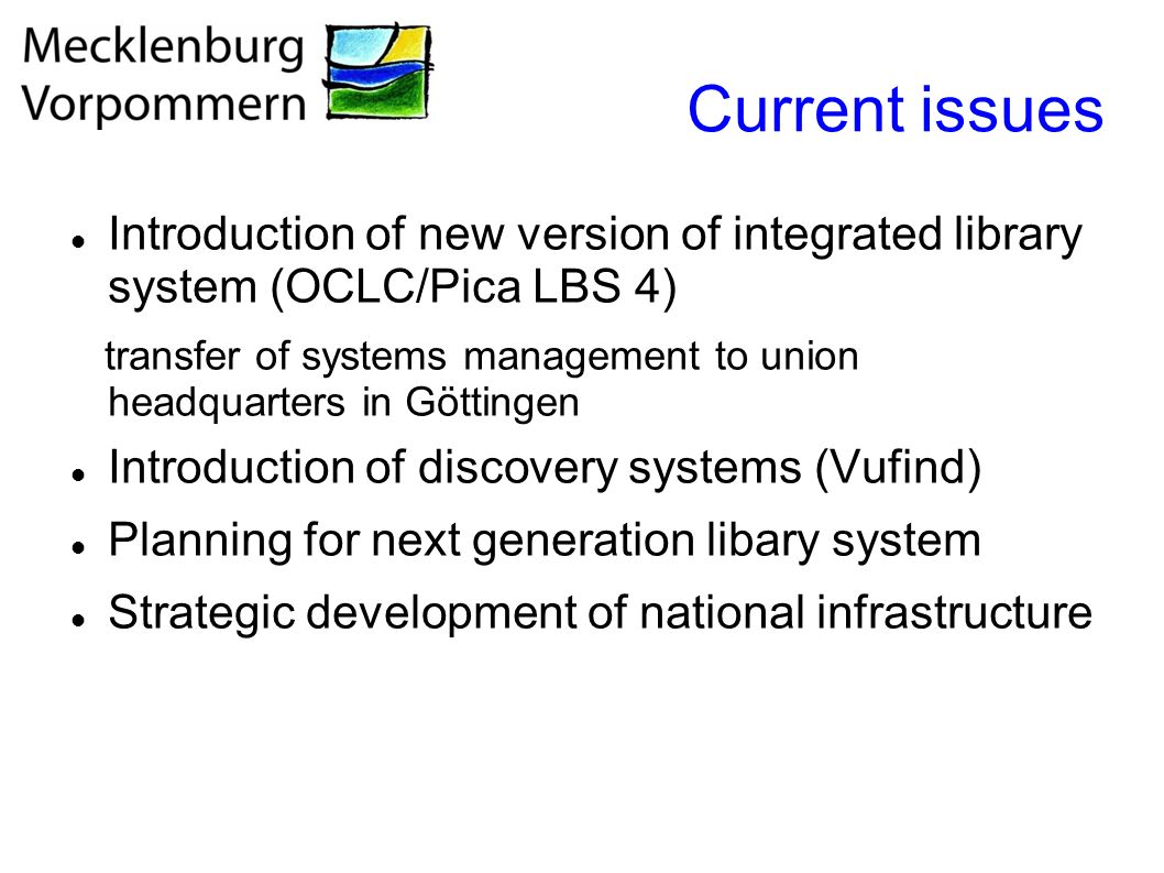 Current issues Introduction of new version of integrated library system (OCLC/Pica LBS 4) transfer of systems management to union headquarters in Göttingen Introduction of discovery systems (Vufind) Planning for next generation libary system Strategic development of national infrastructure