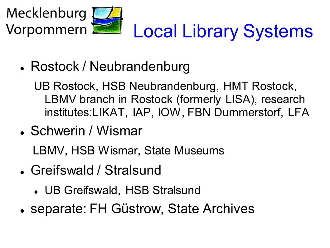 Local Library Systems Rostock / Neubrandenburg UB Rostock, HSB Neubrandenburg, HMT Rostock, LBMV branch in Rostock (formerly LISA), research institutes:LIKAT, IAP, IOW, FBN Dummerstorf, LFA Schwerin / Wismar LBMV, HSB Wismar, State Museums Greifswald / Stralsund UB Greifswald, HSB Stralsund separate: FH Güstrow, State Archives