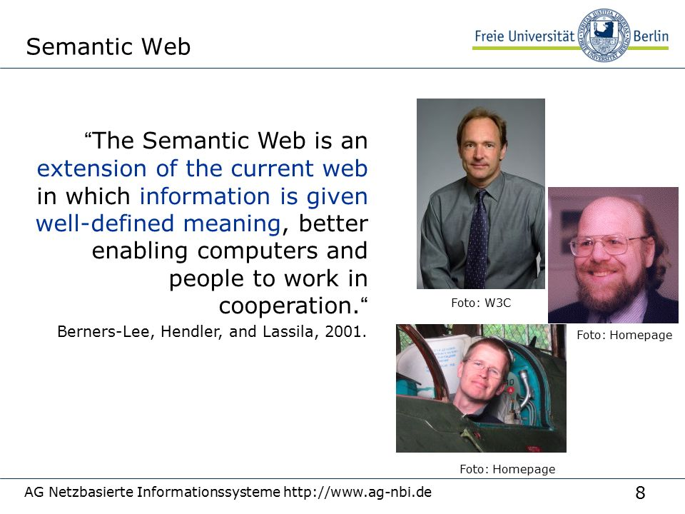 8 Semantic Web The Semantic Web is an extension of the current web in which information is given well-defined meaning, better enabling computers and people to work in cooperation. Foto: W3C Berners-Lee, Hendler, and Lassila, 2001.