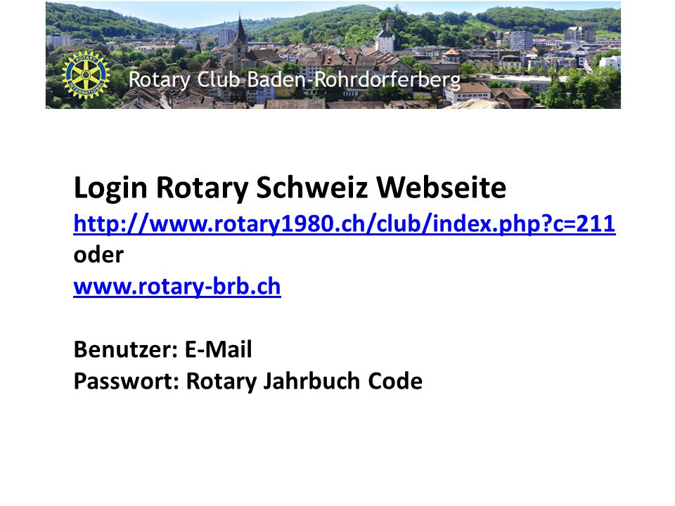 Login Rotary Schweiz Webseite http://www.rotary1980.ch/club/index.php c=211 http://www.rotary1980.ch/club/index.php c=211 oder www.rotary-brb.ch Benutzer: E-Mail Passwort: Rotary Jahrbuch Code