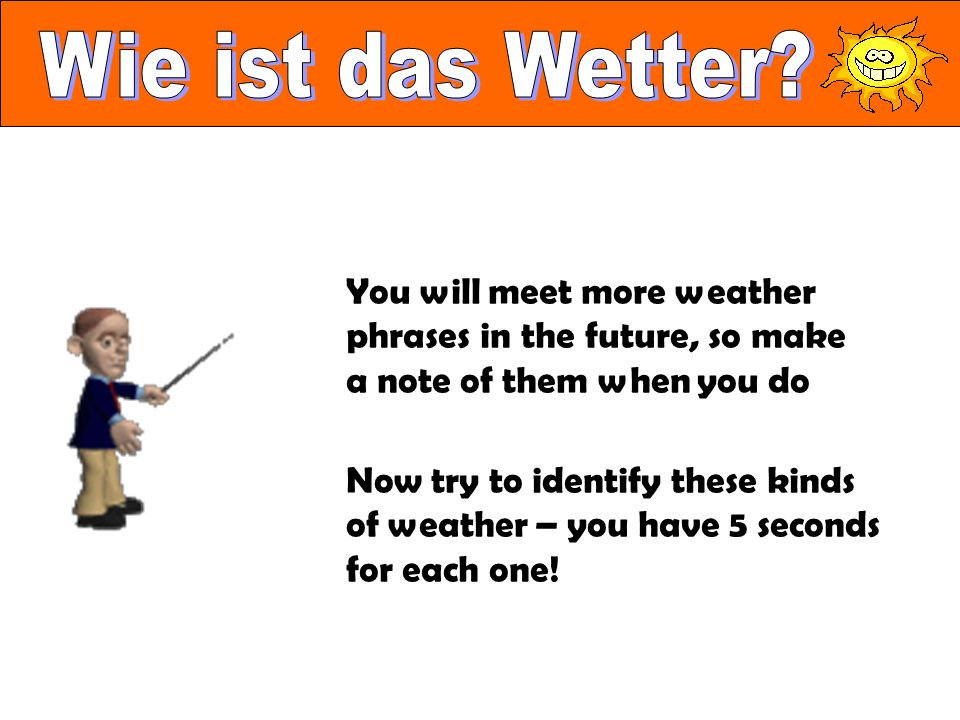 You will meet more weather phrases in the future, so make a note of them when you do Now try to identify these kinds of weather – you have 5 seconds for each one!