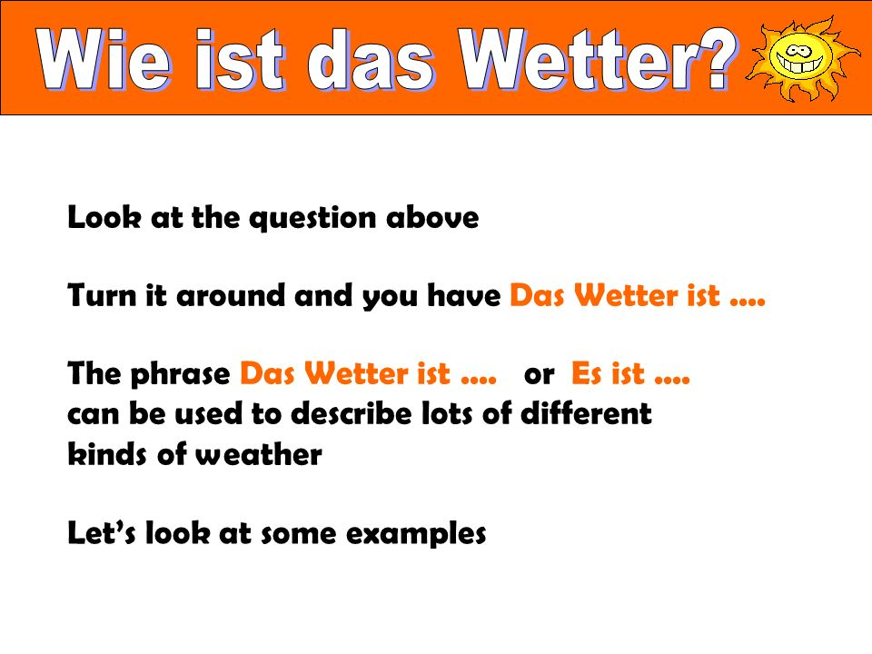 Look at the question above Turn it around and you have Das Wetter ist....