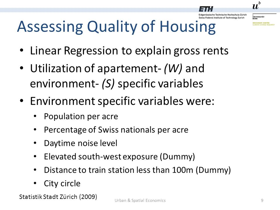 Assessing Quality of Housing Urban & Spatial Economics9 Statistik Stadt Zürich (2009) Linear Regression to explain gross rents Utilization of apartement- (W) and environment- (S) specific variables Environment specific variables were: Population per acre Percentage of Swiss nationals per acre Daytime noise level Elevated south-west exposure (Dummy) Distance to train station less than 100m (Dummy) City circle