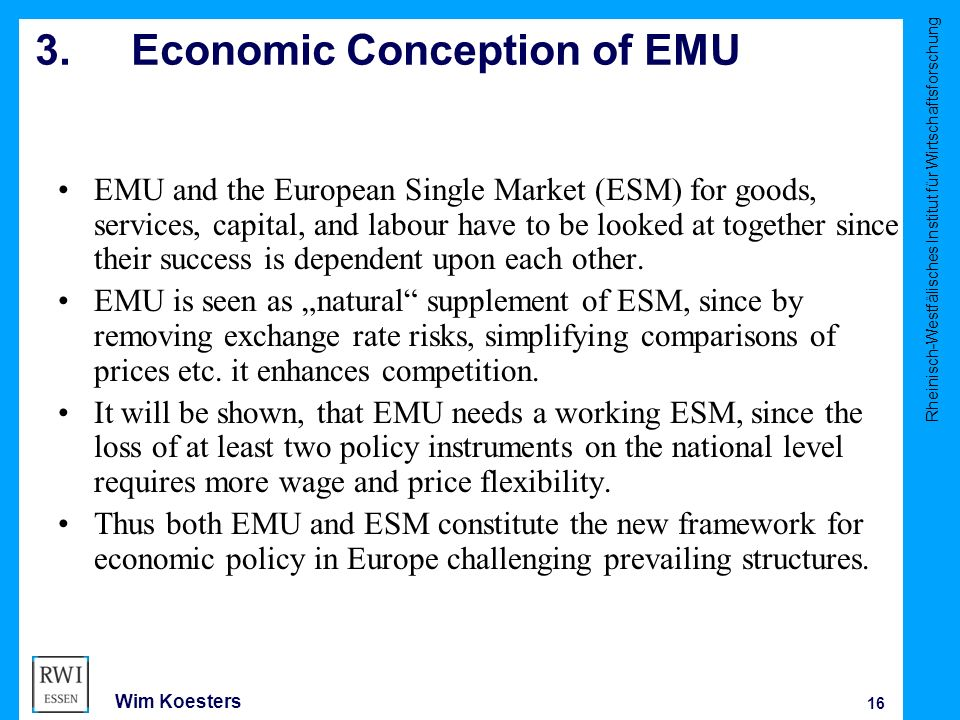 Rheinisch-Westfälisches Institut für Wirtschaftsforschung 16 Wim Koesters 3.Economic Conception of EMU EMU and the European Single Market (ESM) for goods, services, capital, and labour have to be looked at together since their success is dependent upon each other.