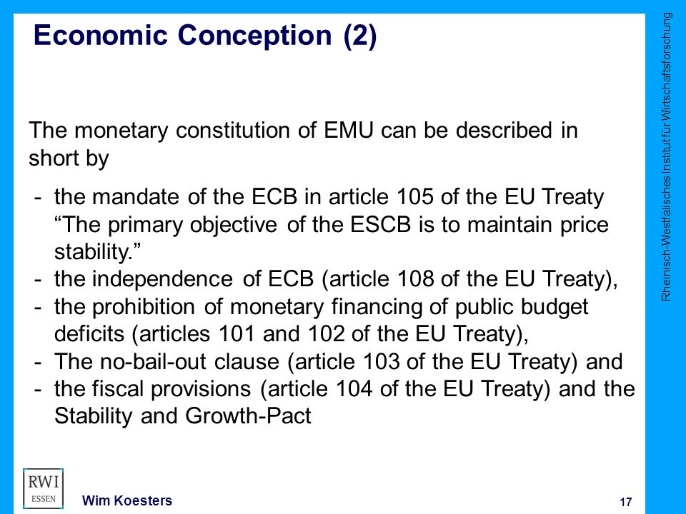 Rheinisch-Westfälisches Institut für Wirtschaftsforschung 17 Wim Koesters Economic Conception (2) The monetary constitution of EMU can be described in short by -the mandate of the ECB in article 105 of the EU Treaty The primary objective of the ESCB is to maintain price stability. -the independence of ECB (article 108 of the EU Treaty), -the prohibition of monetary financing of public budget deficits (articles 101 and 102 of the EU Treaty), -The no-bail-out clause (article 103 of the EU Treaty) and -the fiscal provisions (article 104 of the EU Treaty) and the Stability and Growth-Pact