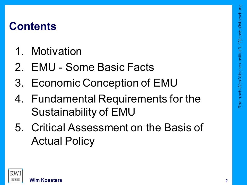 Rheinisch-Westfälisches Institut für Wirtschaftsforschung 2 Wim Koesters Contents 1.Motivation 2.EMU - Some Basic Facts 3.Economic Conception of EMU 4.Fundamental Requirements for the Sustainability of EMU 5.Critical Assessment on the Basis of Actual Policy