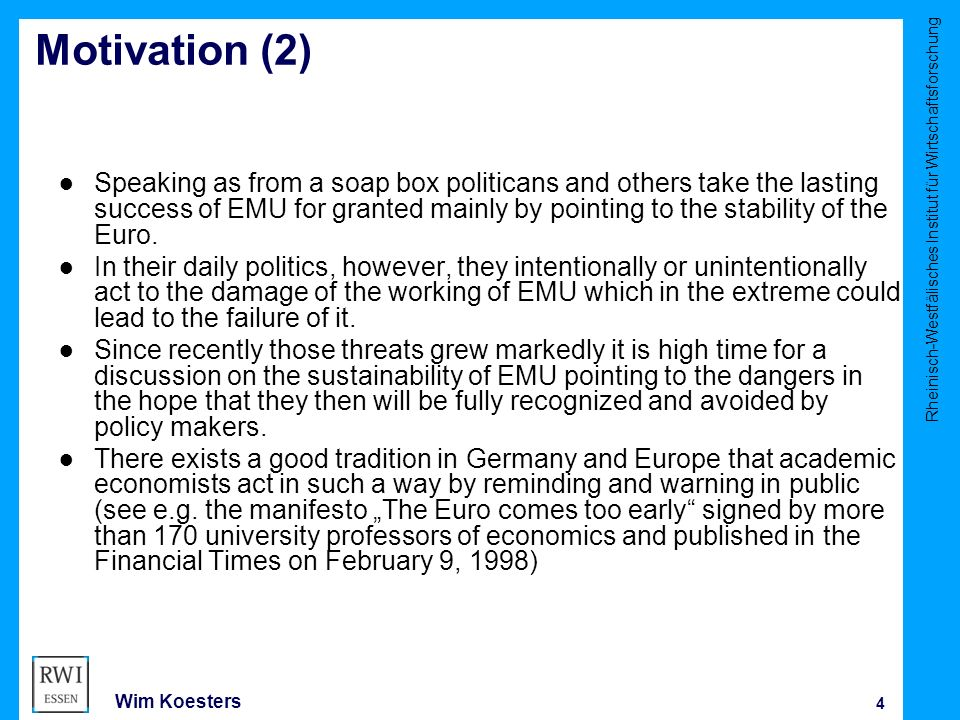 Rheinisch-Westfälisches Institut für Wirtschaftsforschung 4 Wim Koesters Motivation (2) ● Speaking as from a soap box politicans and others take the lasting success of EMU for granted mainly by pointing to the stability of the Euro.