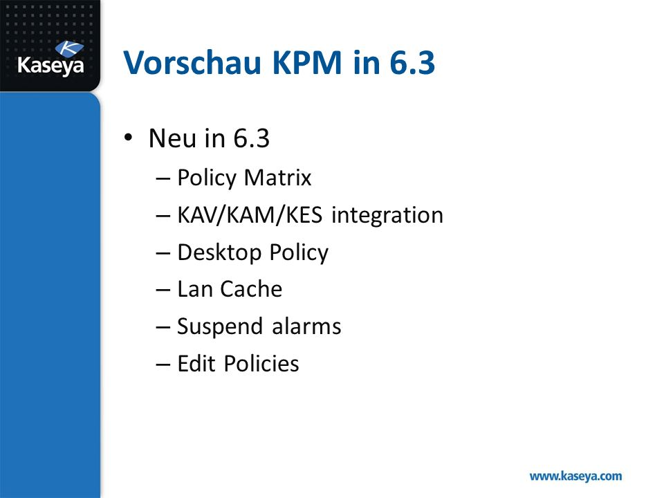 Vorschau KPM in 6.3 Neu in 6.3 – Policy Matrix – KAV/KAM/KES integration – Desktop Policy – Lan Cache – Suspend alarms – Edit Policies